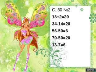 С. 80 №2. 18+2=20 34-14=20 56-50=6 70-50=20 13-7=6
