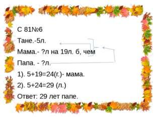 С 81№6 Тане.-5л. Мама.- ?л на 19л. б, чем Папа. - ?л. 1). 5+19=24(г.)- мама.