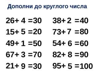 Дополни до круглого числа 26+ = 38+ = 15+ = 73+ = 49+ = 54+ = 67+ = 82+ = 21+