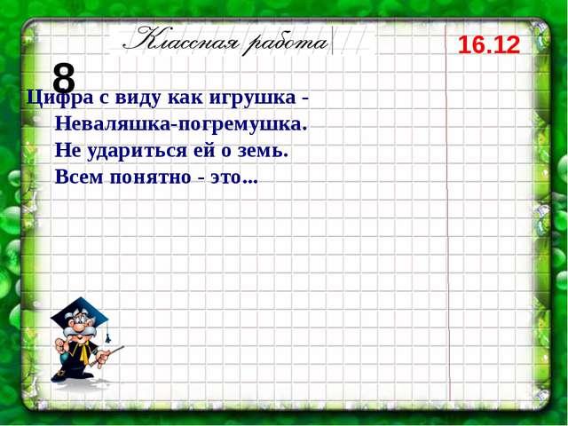 16.12 Цифра с виду как игрушка - Неваляшка-погремушка. Не удариться ей о земь...