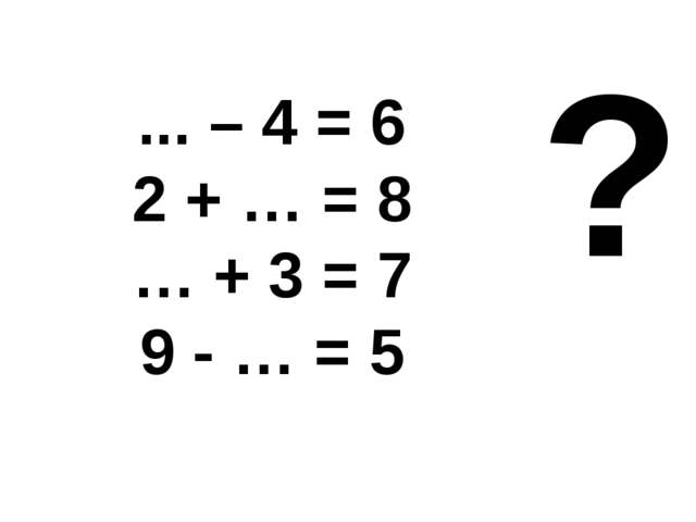 ... – 4 = 6 2 + … = 8 … + 3 = 7 9 - … = 5 ?
