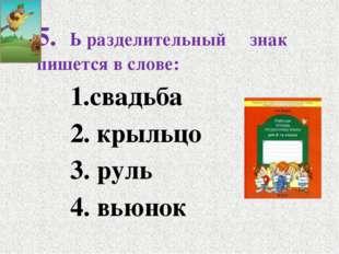 5. Ь разделительный знак пишется в слове: 1.свадьба 2. крыльцо 3. руль