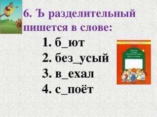 6. Ъ разделительный пишется в слове: 1. б_ют 2. без_усый 3. в_ехал 4.