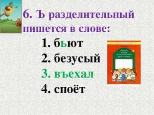 6. Ъ разделительный пишется в слове: 1. бьют 2. безусый 3. въехал 4.