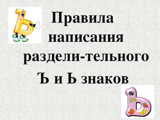 Правила написания раздели-тельного Ъ и Ь знаков