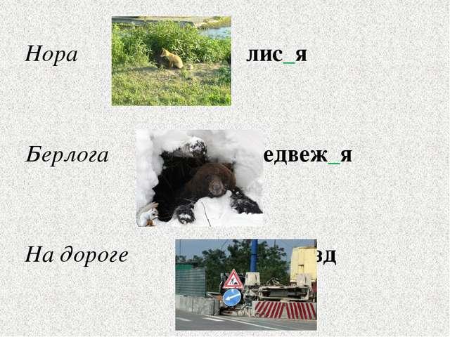 Нора лис_я Берлога медвеж_я На дороге об_езд