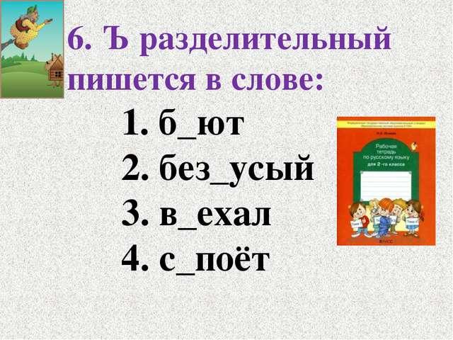 6. Ъ разделительный пишется в слове: 1. б_ют 2. без_усый 3. в_ехал 4....