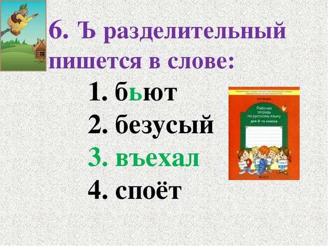 6. Ъ разделительный пишется в слове: 1. бьют 2. безусый 3. въехал 4....