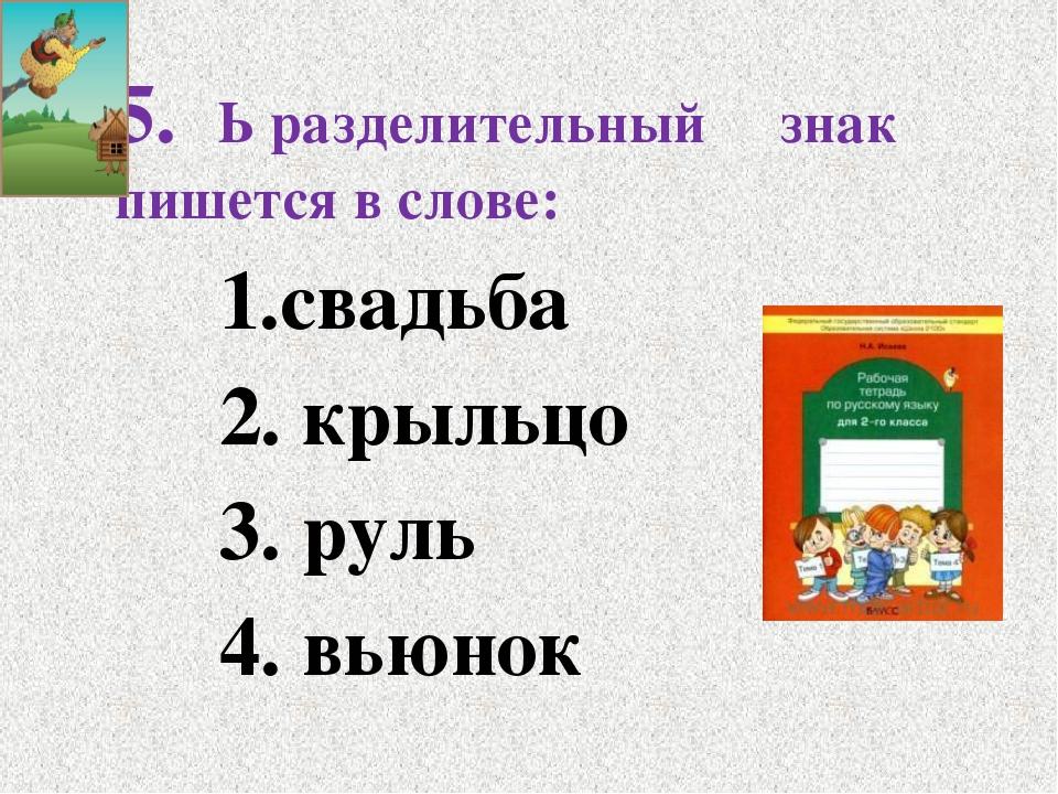5. Ь разделительный знак пишется в слове: 1.свадьба 2. крыльцо 3. руль...