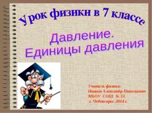 Учитель физики: Иванов Александр Николаевич МБОУ СОШ № 53. г. Чебоксары. 2014