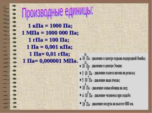 1 кПа = 1000 Па; 1 МПа = 1000 000 Па; 1 гПа = 100 Па; 1 Па = 0,001 кПа; 1 Па=