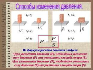 Из формулы расчёта давления следует: Для увеличения давления (P), необходимо