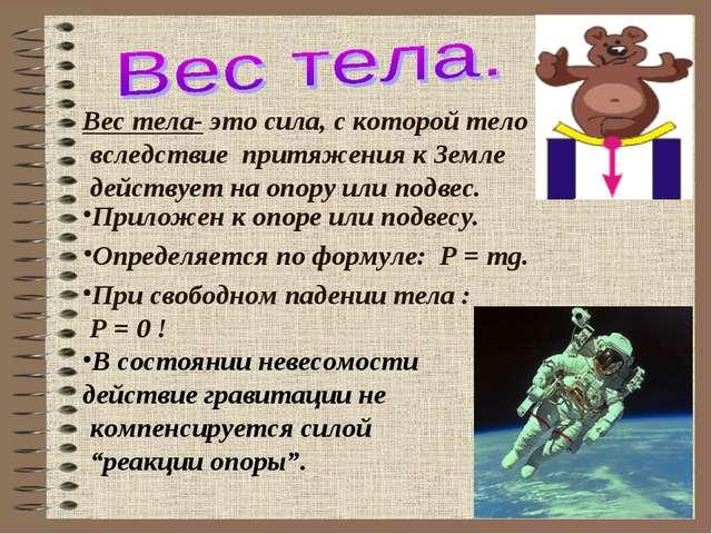 Вес тела- это сила, с которой тело вследствие притяжения к Земле действует н...