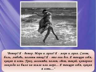 """""""Ветер? Я - ветер. Море и луна? Я - море и луна. Слезы, боль, любовь, полеты"""