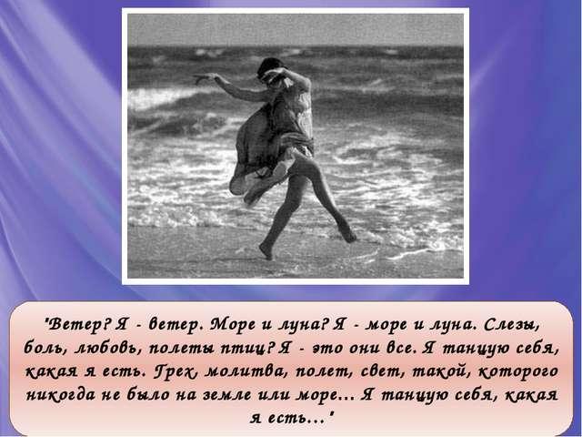 """""""Ветер? Я - ветер. Море и луна? Я - море и луна. Слезы, боль, любовь, полеты..."""