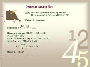 Решение задачи №4: 120° А В С D 2√3 6 H Дано: АВСD – прямоугольная трапеция,