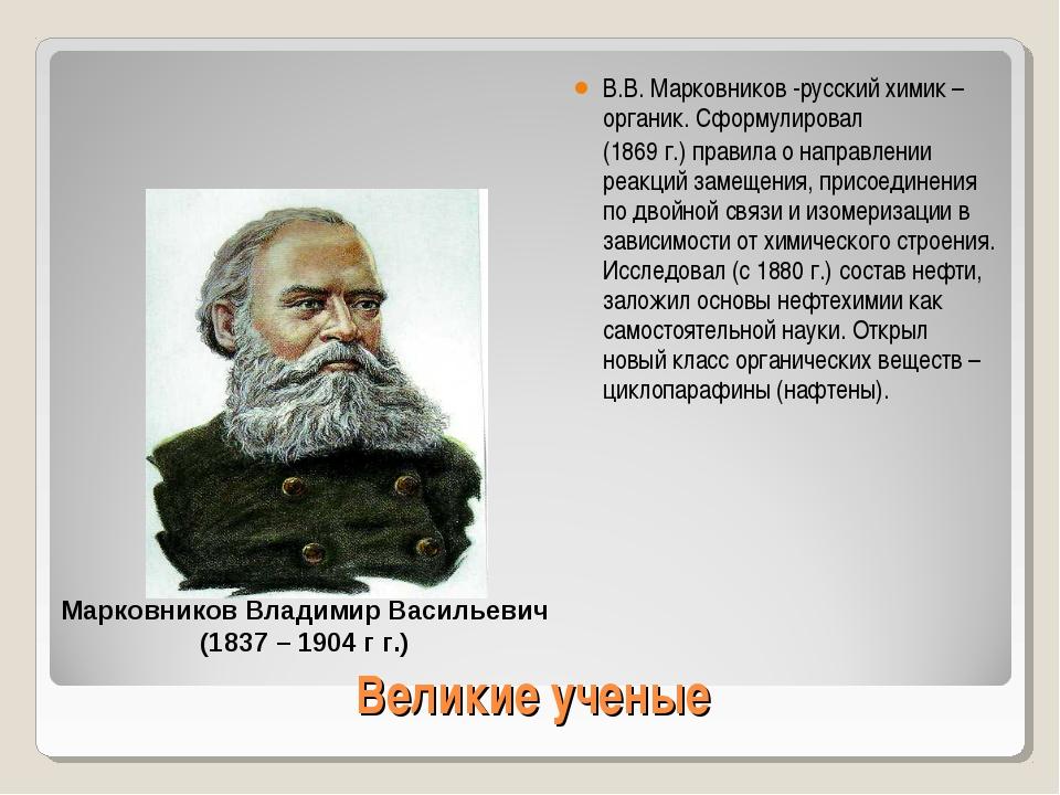 Великие ученые В.В. Марковников -русский химик – органик. Сформулировал (1869...