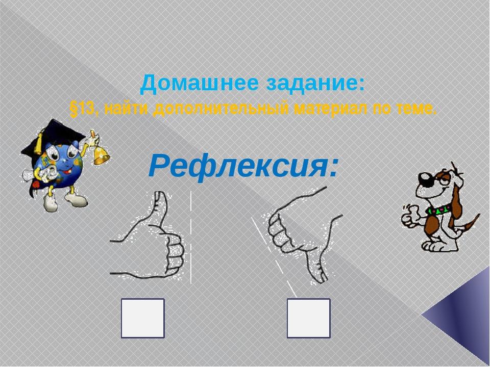 Домашнее задание: §13, найти дополнительный материал по теме. Рефлексия: