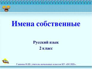 Имена собственные Русский язык 2 класс Ганиева Н.Ш. учитель начальных классов
