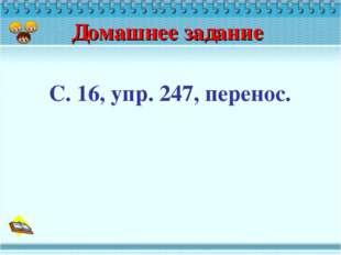 Домашнее задание С. 16, упр. 247, перенос.
