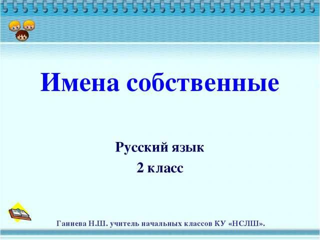 Имена собственные Русский язык 2 класс Ганиева Н.Ш. учитель начальных классов...