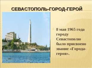 СЕВАСТОПОЛЬ-ГОРОД-ГЕРОЙ 8 мая 1965 года городу Севастополю было присвоено зва