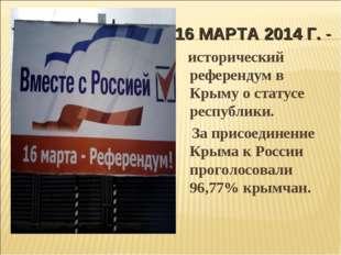 16 МАРТА 2014 Г.- исторический референдум в Крыму о статусе республики. За п