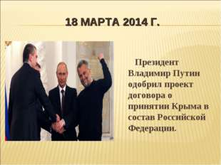 18 МАРТА 2014 Г. Президент Владимир Путин одобрил проект договора о принятии