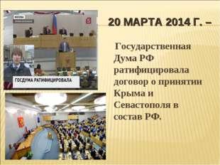 20 МАРТА 2014 Г. – Государственная Дума РФ ратифицировала договор о принятии