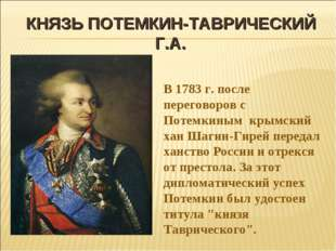 КНЯЗЬ ПОТЕМКИН-ТАВРИЧЕСКИЙ Г.А. В 1783 г. после переговоров с Потемкиным крым