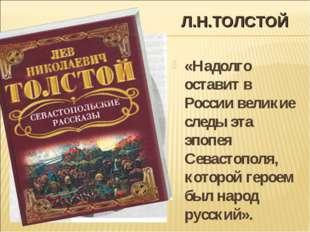 Л.Н.ТОЛСТОЙ «Надолго оставит в России великие следы эта эпопея Севастополя, к