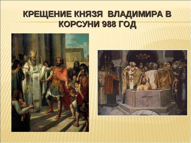 КРЕЩЕНИЕ КНЯЗЯ ВЛАДИМИРА В КОРСУНИ 988 ГОД