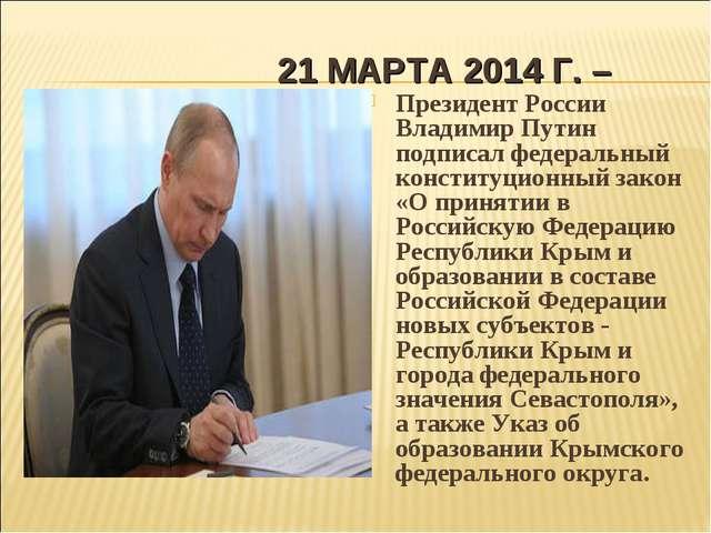 21 МАРТА 2014 Г. – Президент России Владимир Путин подписал федеральный конст...