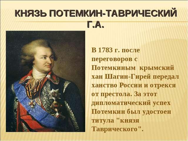 КНЯЗЬ ПОТЕМКИН-ТАВРИЧЕСКИЙ Г.А. В 1783 г. после переговоров с Потемкиным крым...