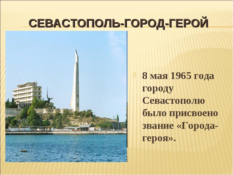 СЕВАСТОПОЛЬ-ГОРОД-ГЕРОЙ 8 мая 1965 года городу Севастополю было присвоено зва...