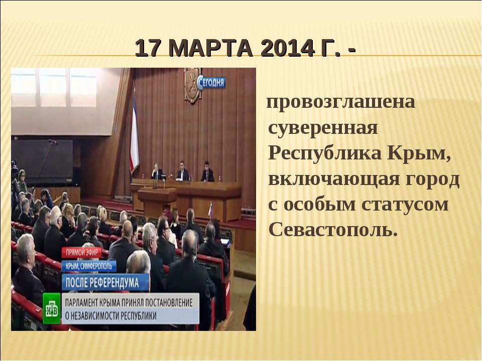 17 МАРТА 2014 Г. - провозглашена суверенная Республика Крым, включающая город...