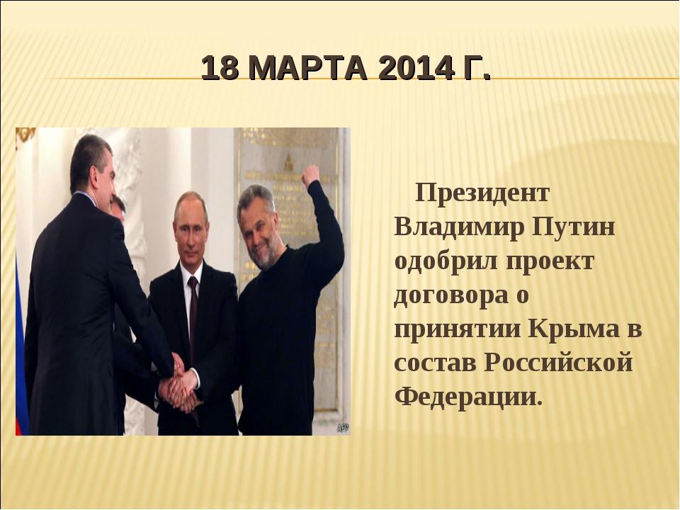 18 МАРТА 2014 Г. Президент Владимир Путин одобрил проект договора о принятии...