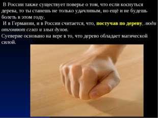 В России также существует поверье о том, что если коснуться дерева, то ты ст