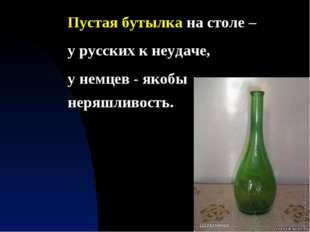 Пустая бутылка на столе – у русских к неудаче, у немцев - якобы неряшливость.