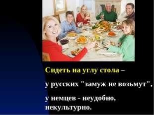 """Сидеть на углу стола – у русских """"замуж не возьмут"""", у немцев - неудобно, нек"""