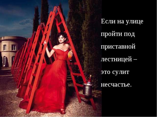 Если на улице пройти под приставной лестницей – это сулит несчастье.