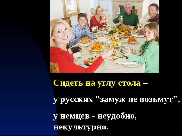 """Сидеть на углу стола – у русских """"замуж не возьмут"""", у немцев - неудобно, нек..."""