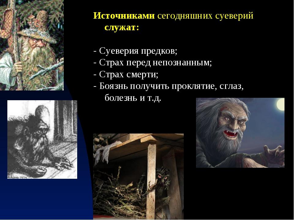 Источниками сегодняшних суеверий служат: - Суеверия предков; - Страх перед не...