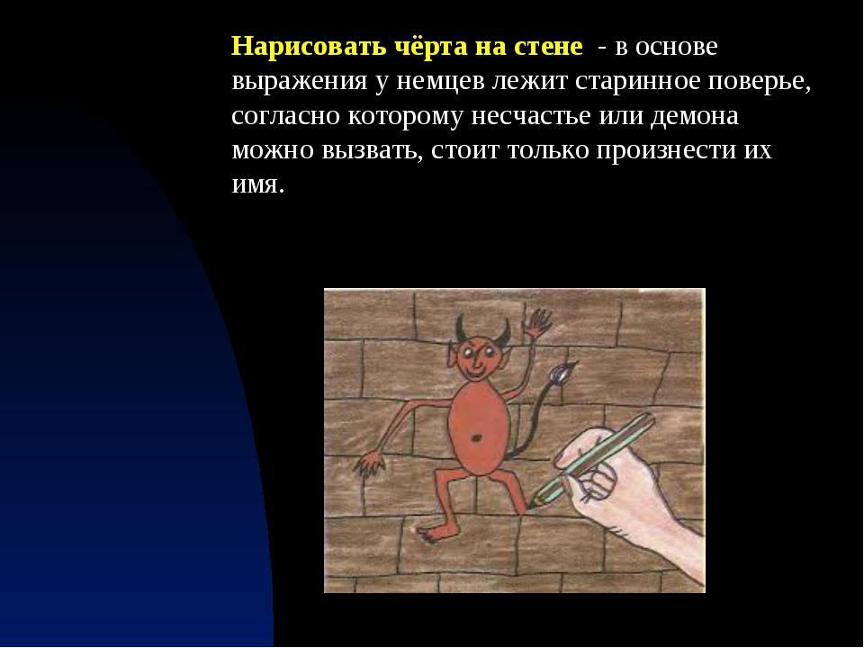Нарисовать чёрта на стене - в основе выражения у немцев лежит старинное повер...