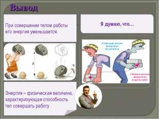 Вывод При совершении телом работы его энергия уменьшается. Энергия – физическ