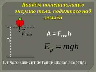 A = Fтяж h От чего зависит потенциальная энергия?