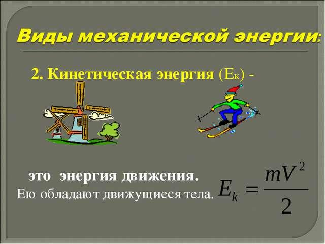 2. Кинетическая энергия (Ек) - это энергия движения. Ею обладают движущиеся т...