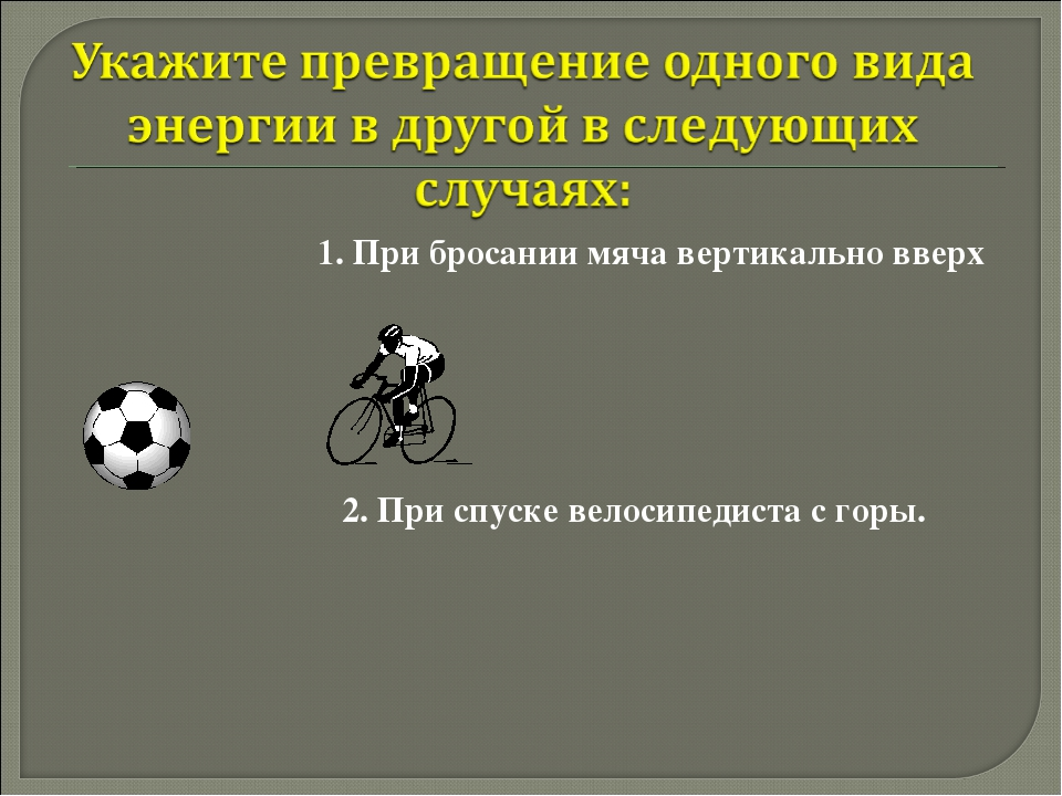 1. При бросании мяча вертикально вверх 2. При спуске велосипедиста с горы.