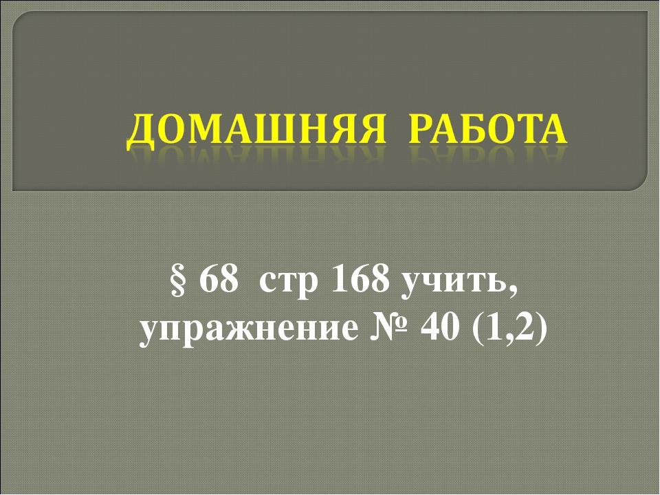 § 68 стр 168 учить, упражнение № 40 (1,2)