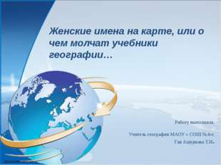 Работу выполнила: Учитель географии МАОУ « СОШ №4»г. Гая Ашуркова Т.И. Женски